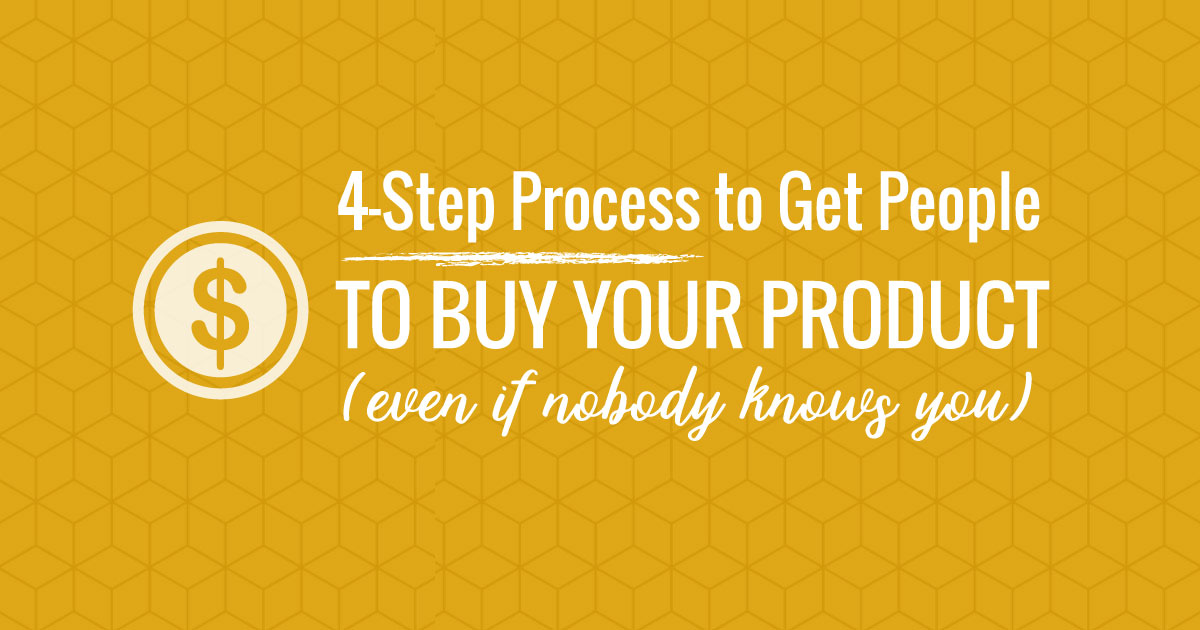 4-Step Process to Get People to Buy Your Product (Even If Nobody Knows You)
