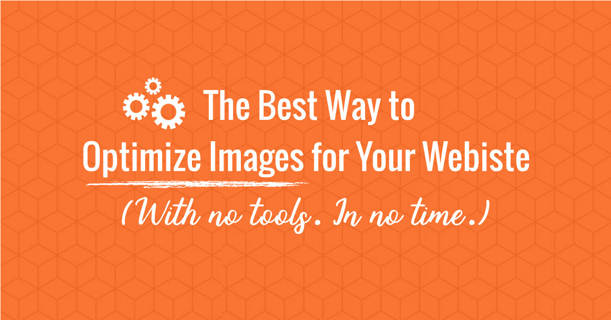 The Best Way to Optimize Images for Your Website. With No Tools. In No Time.