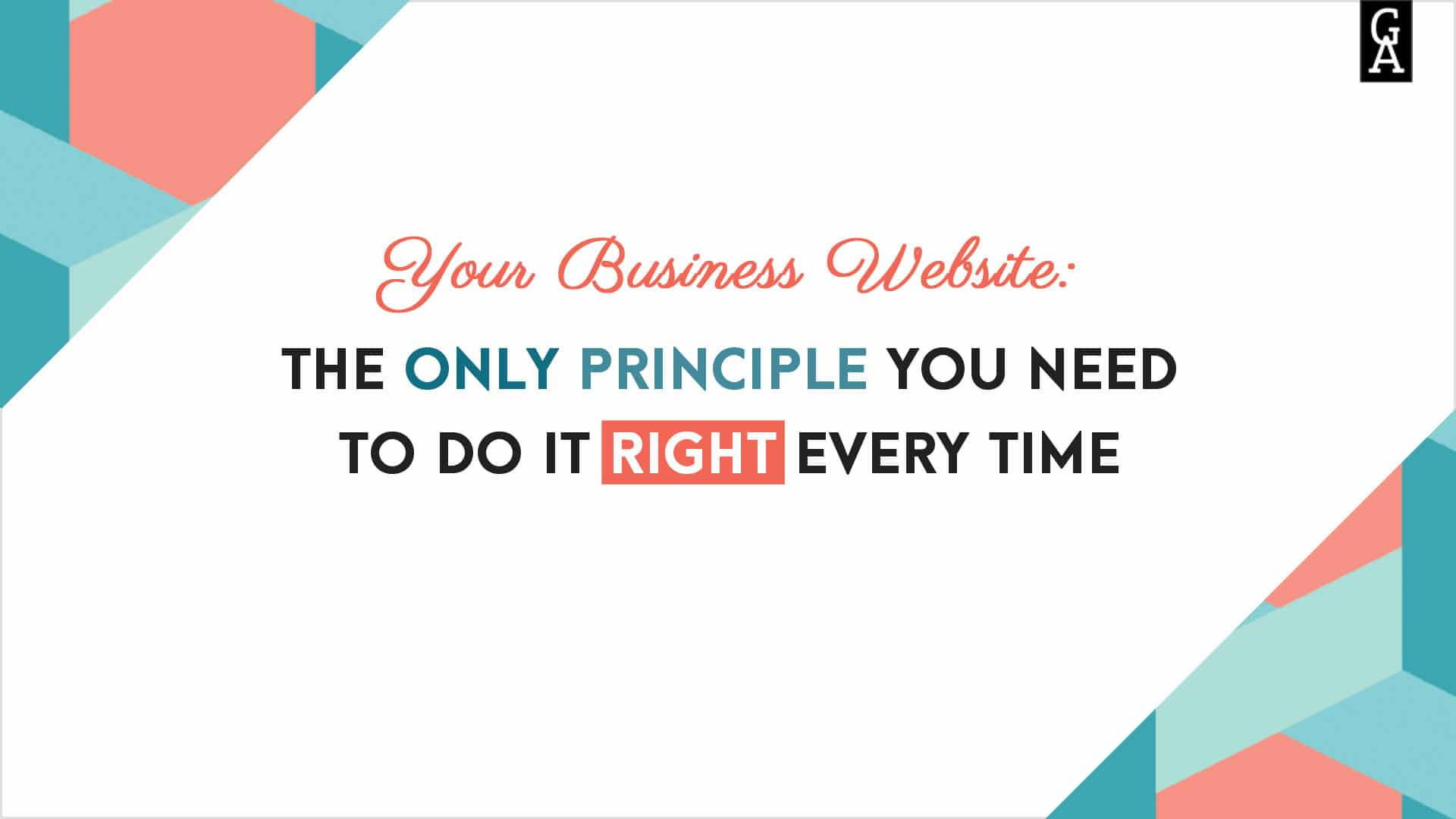 Your Business Website: The Only Principle You Need to Do It Right Every Time.