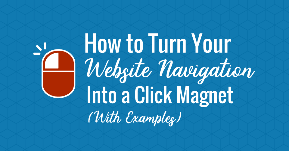How to Turn Your Website Navigation Into a Click Magnet (with Examples)