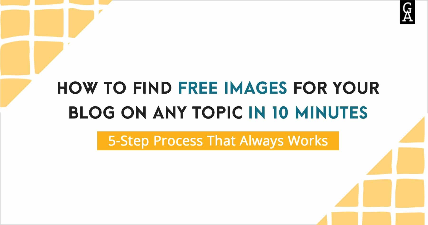 How to Find Free Images for Your Blog in 10 Minutes. 5-Step Process That Always Works.