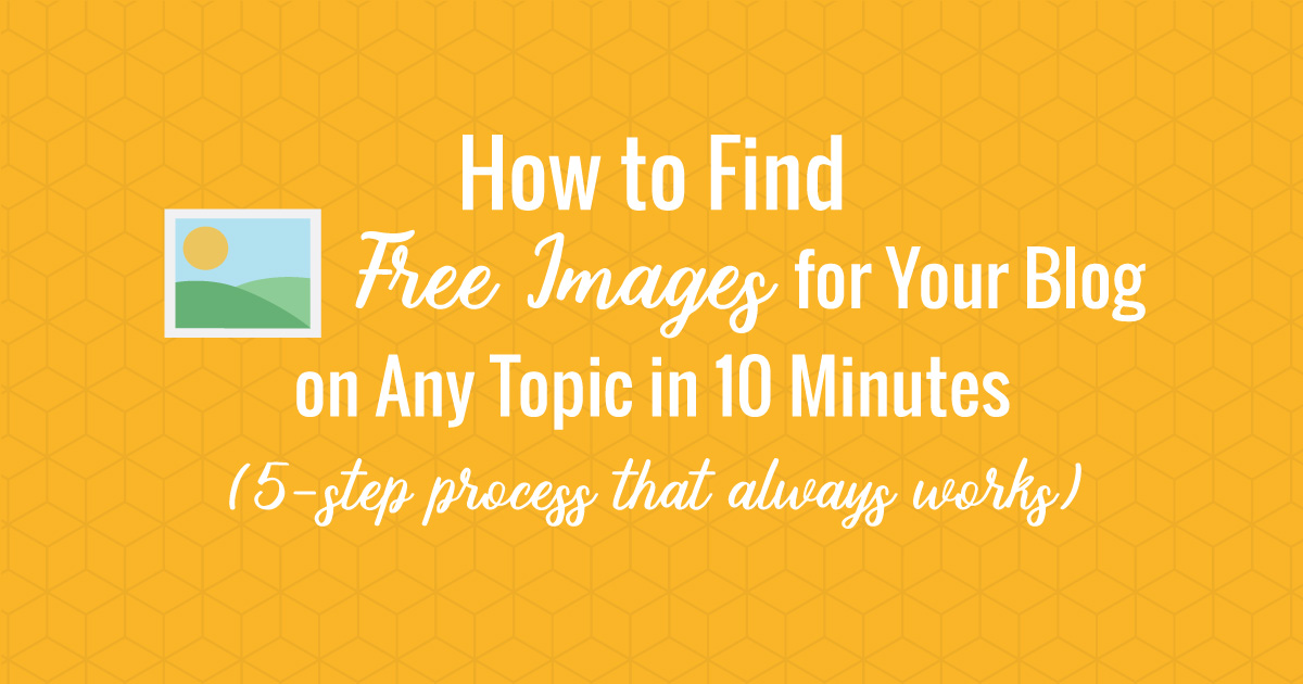How to Find Free Images for Your Blog on Any Topic in 10 Minutes: 5-Step Process That Always Works