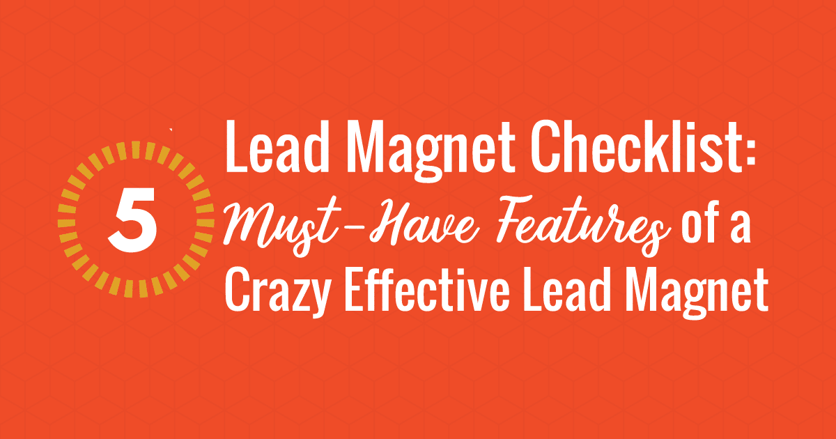 Lead Magnet Checklist: 5 Must-Have Features of a Crazy Effective Lead Magnet